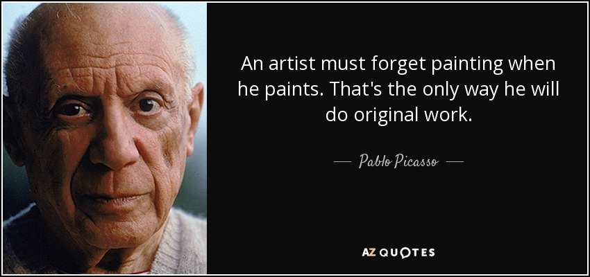 An artist must forget painting when he paints. That's the only way he will do original work. - Pablo Picasso