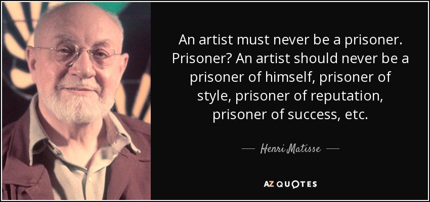 An artist must never be a prisoner. Prisoner? An artist should never be a prisoner of himself, prisoner of style, prisoner of reputation, prisoner of success, etc. - Henri Matisse