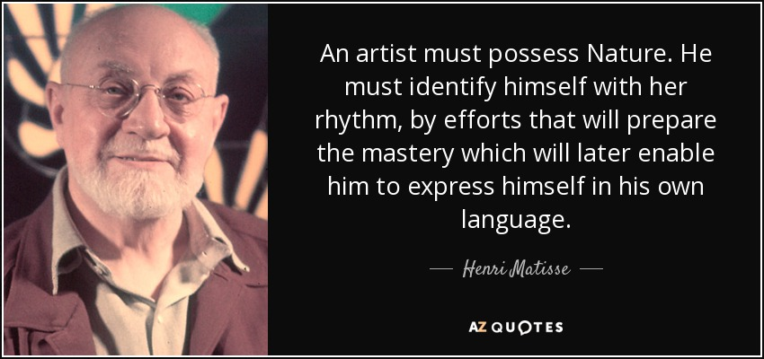 An artist must possess Nature. He must identify himself with her rhythm, by efforts that will prepare the mastery which will later enable him to express himself in his own language. - Henri Matisse