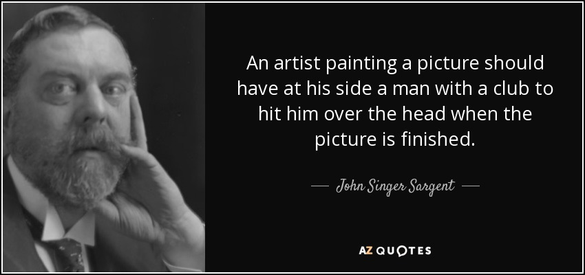An artist painting a picture should have at his side a man with a club to hit him over the head when the picture is finished. - John Singer Sargent
