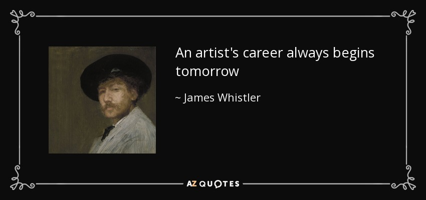 An artist's career always begins tomorrow - James Whistler
