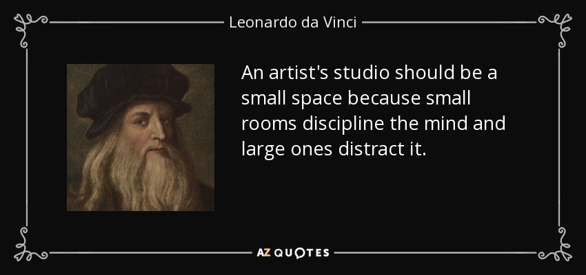 An artist's studio should be a small space because small rooms discipline the mind and large ones distract it. - Leonardo da Vinci
