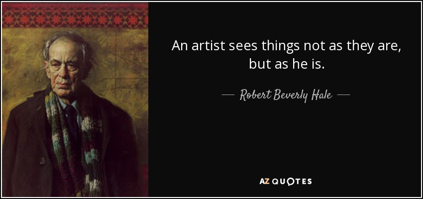 An artist sees things not as they are, but as he is. - Robert Beverly Hale