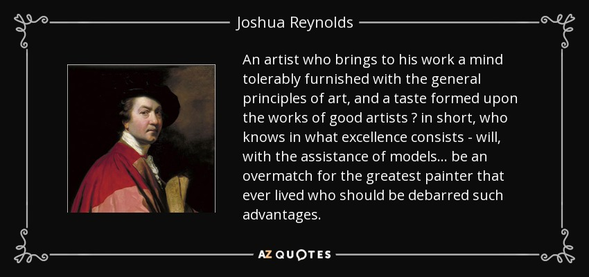 An artist who brings to his work a mind tolerably furnished with the general principles of art, and a taste formed upon the works of good artists – in short, who knows in what excellence consists - will, with the assistance of models... be an overmatch for the greatest painter that ever lived who should be debarred such advantages. - Joshua Reynolds