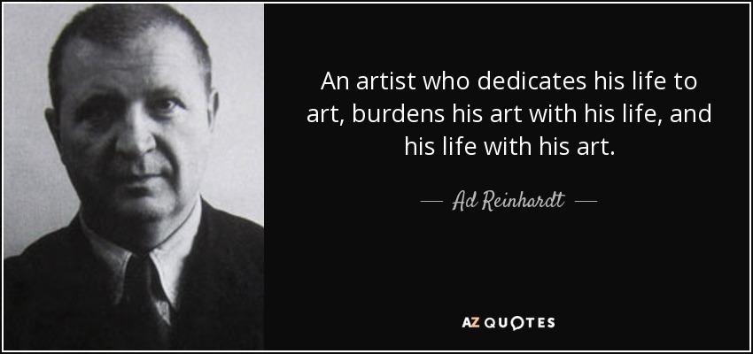 An artist who dedicates his life to art, burdens his art with his life, and his life with his art. - Ad Reinhardt