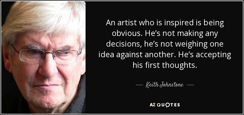 An artist who is inspired is being obvious. He's not making any decisions, he's not weighing one idea against another. He's accepting his first thoughts. - Keith Johnstone