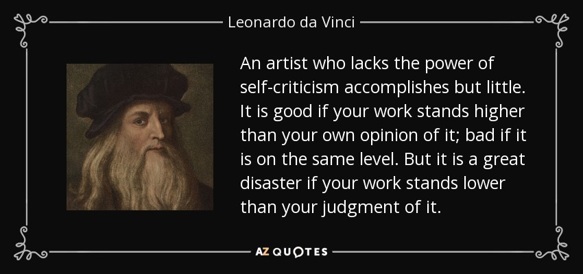An artist who lacks the power of self-criticism accomplishes but little. It is good if your work stands higher than your own opinion of it; bad if it is on the same level. But it is a great disaster if your work stands lower than your judgment of it. - Leonardo da Vinci