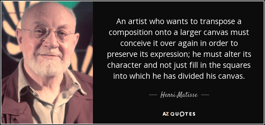 An artist who wants to transpose a composition onto a larger canvas must conceive it over again in order to preserve its expression; he must alter its character and not just fill in the squares into which he has divided his canvas. - Henri Matisse