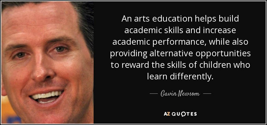 An arts education helps build academic skills and increase academic performance, while also providing alternative opportunities to reward the skills of children who learn differently. - Gavin Newsom
