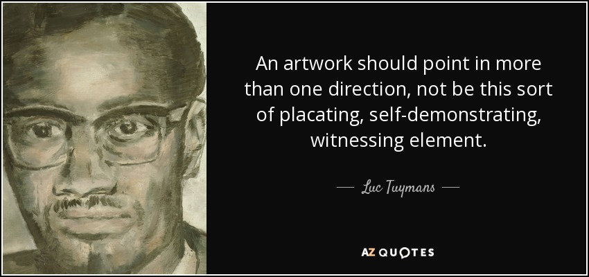 An artwork should point in more than one direction, not be this sort of placating, self-demonstrating, witnessing element. - Luc Tuymans