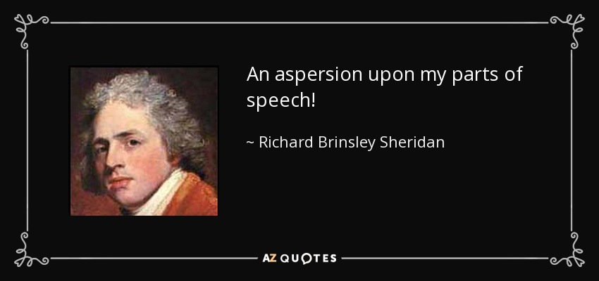 An aspersion upon my parts of speech! - Richard Brinsley Sheridan