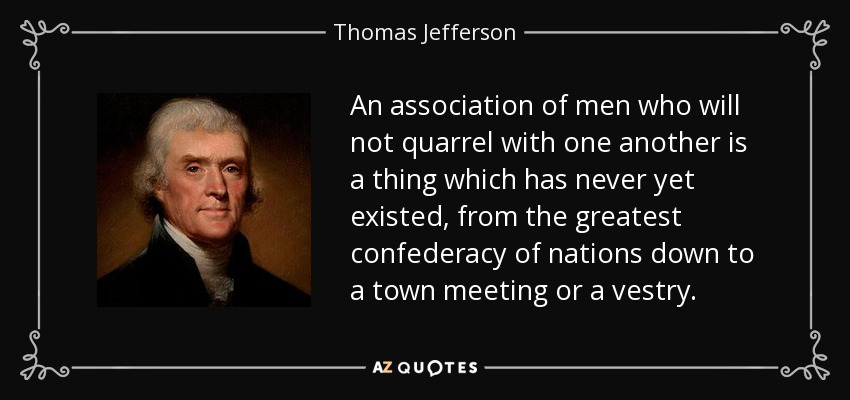 An association of men who will not quarrel with one another is a thing which has never yet existed, from the greatest confederacy of nations down to a town meeting or a vestry. - Thomas Jefferson