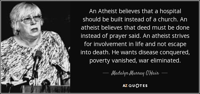 An Atheist believes that a hospital should be built instead of a church. An atheist believes that deed must be done instead of prayer said. An atheist strives for involvement in life and not escape into death. He wants disease conquered, poverty vanished, war eliminated. - Madalyn Murray O'Hair