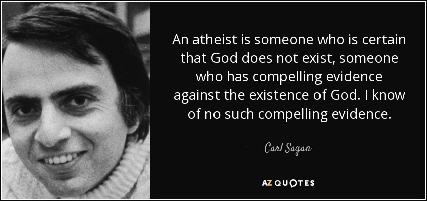 An atheist is someone who is certain that God does not exist, someone who has compelling evidence against the existence of God. I know of no such compelling evidence. - Carl Sagan