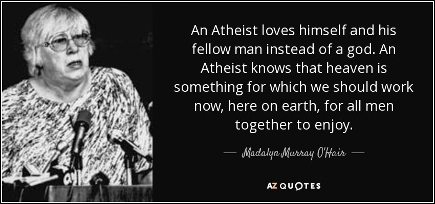 An Atheist loves himself and his fellow man instead of a god. An Atheist knows that heaven is something for which we should work now, here on earth, for all men together to enjoy. - Madalyn Murray O'Hair