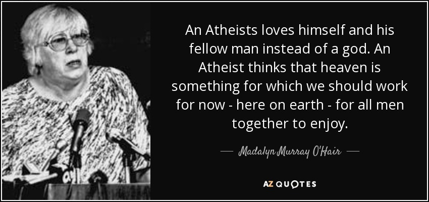 An Atheists loves himself and his fellow man instead of a god. An Atheist thinks that heaven is something for which we should work for now - here on earth - for all men together to enjoy. - Madalyn Murray O'Hair