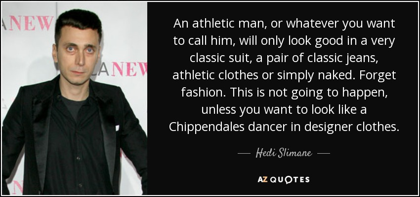 An athletic man, or whatever you want to call him, will only look good in a very classic suit, a pair of classic jeans, athletic clothes or simply naked. Forget fashion. This is not going to happen, unless you want to look like a Chippendales dancer in designer clothes. - Hedi Slimane