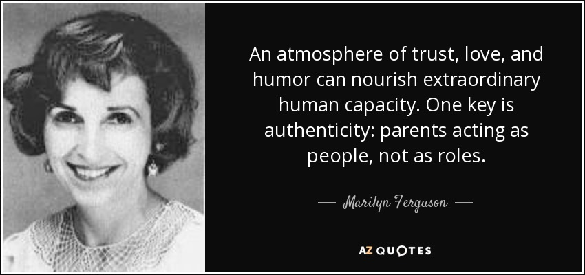 An atmosphere of trust, love, and humor can nourish extraordinary human capacity. One key is authenticity: parents acting as people, not as roles. - Marilyn Ferguson