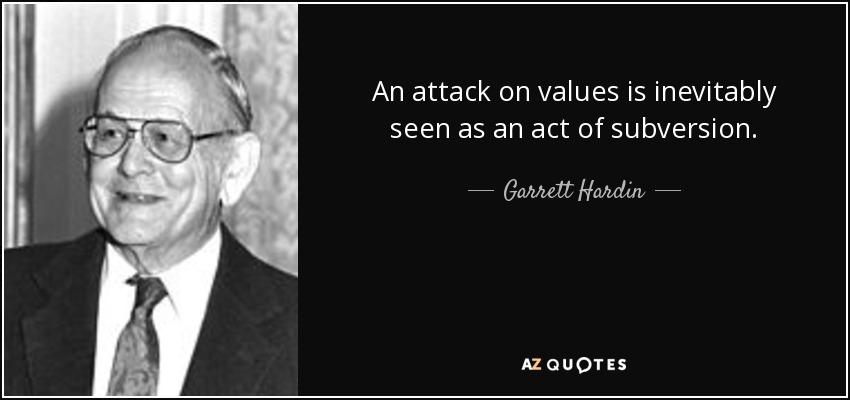 An attack on values is inevitably seen as an act of subversion. - Garrett Hardin