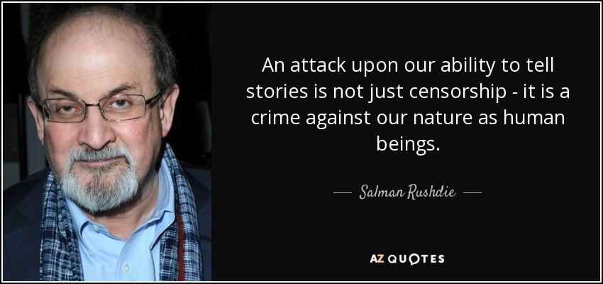 An attack upon our ability to tell stories is not just censorship - it is a crime against our nature as human beings. - Salman Rushdie