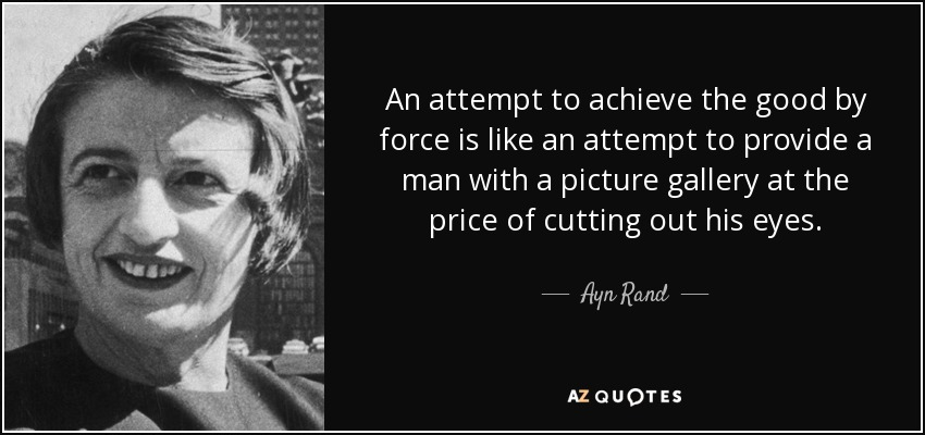 An attempt to achieve the good by force is like an attempt to provide a man with a picture gallery at the price of cutting out his eyes. - Ayn Rand