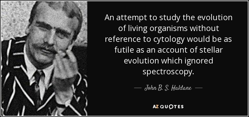 An attempt to study the evolution of living organisms without reference to cytology would be as futile as an account of stellar evolution which ignored spectroscopy. - John B. S. Haldane