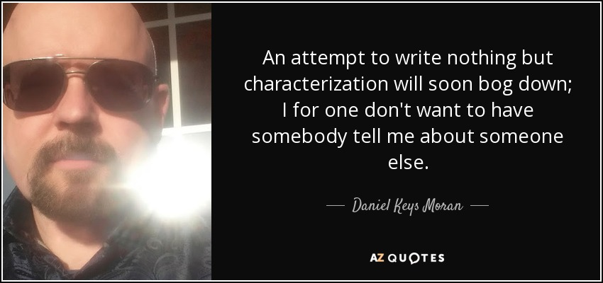 An attempt to write nothing but characterization will soon bog down; I for one don't want to have somebody tell me about someone else. - Daniel Keys Moran