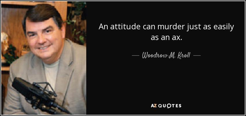 An attitude can murder just as easily as an ax. - Woodrow M. Kroll