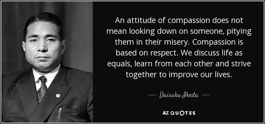 An attitude of compassion does not mean looking down on someone, pitying them in their misery. Compassion is based on respect. We discuss life as equals, learn from each other and strive together to improve our lives. - Daisaku Ikeda