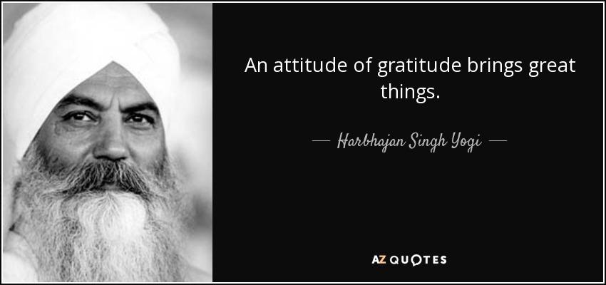 An attitude of gratitude brings great things. - Harbhajan Singh Yogi