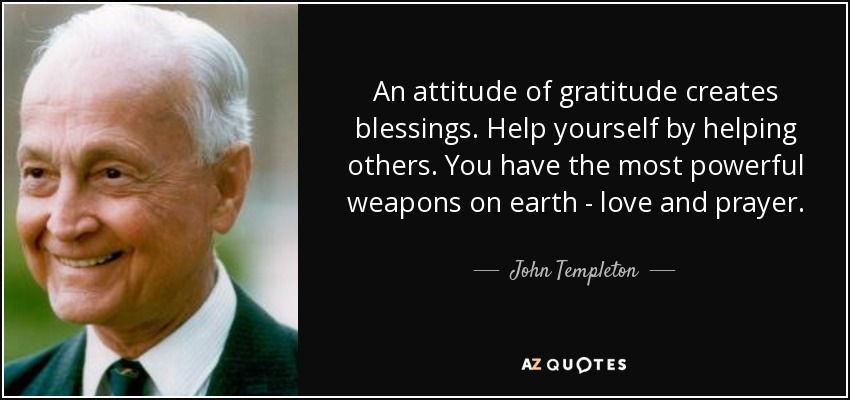 An attitude of gratitude creates blessings. Help yourself by helping others. You have the most powerful weapons on earth - love and prayer. - John Templeton