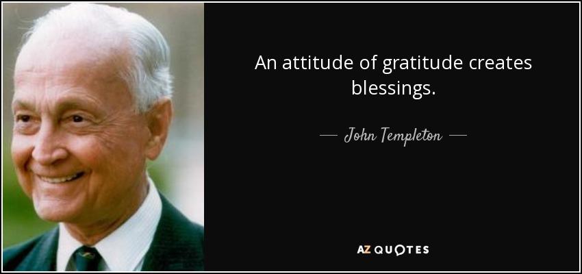 An attitude of gratitude creates blessings. - John Templeton