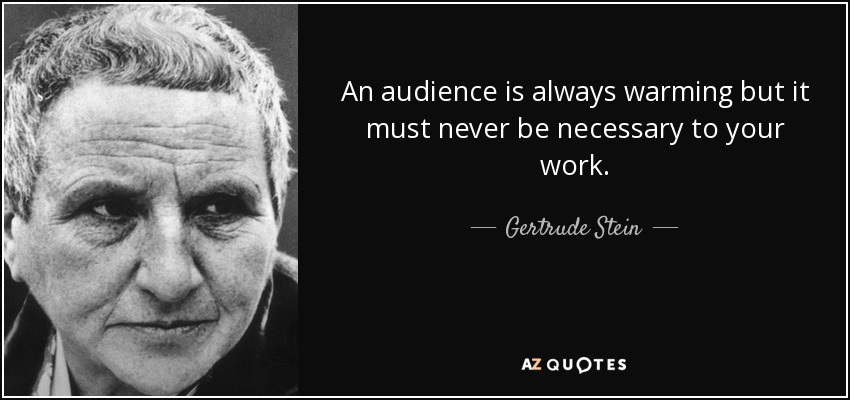 An audience is always warming but it must never be necessary to your work. - Gertrude Stein