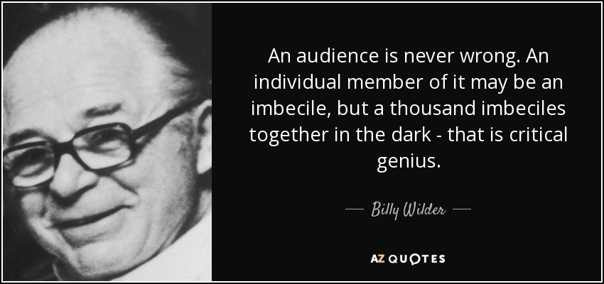 An audience is never wrong. An individual member of it may be an imbecile, but a thousand imbeciles together in the dark - that is critical genius. - Billy Wilder