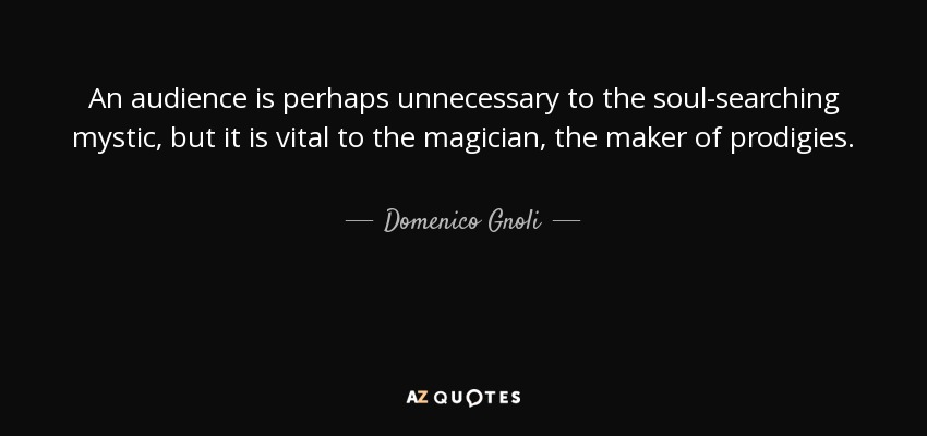 An audience is perhaps unnecessary to the soul-searching mystic, but it is vital to the magician, the maker of prodigies. - Domenico Gnoli