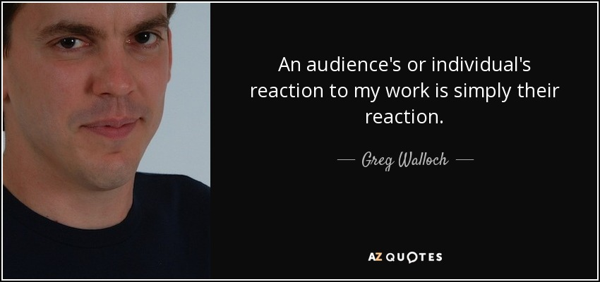An audience's or individual's reaction to my work is simply their reaction. - Greg Walloch