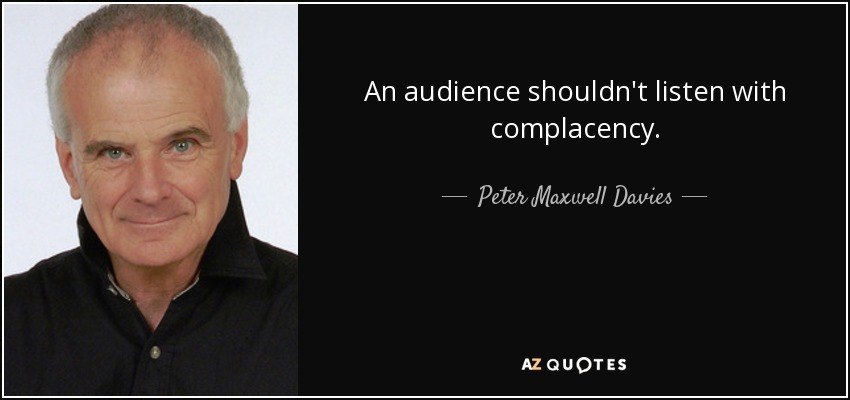 An audience shouldn't listen with complacency. - Peter Maxwell Davies
