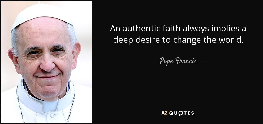 An authentic faith always implies a deep desire to change the world. - Pope Francis