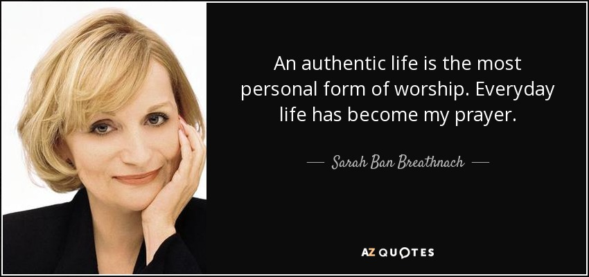 An authentic life is the most personal form of worship. Everyday life has become my prayer. - Sarah Ban Breathnach