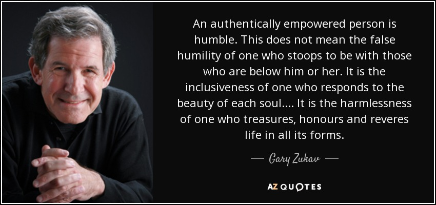 An authentically empowered person is humble. This does not mean the false humility of one who stoops to be with those who are below him or her. It is the inclusiveness of one who responds to the beauty of each soul. ... It is the harmlessness of one who treasures, honours and reveres life in all its forms. - Gary Zukav