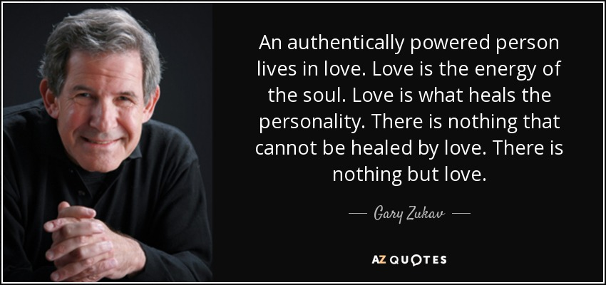 An authentically powered person lives in love. Love is the energy of the soul. Love is what heals the personality. There is nothing that cannot be healed by love. There is nothing but love. - Gary Zukav