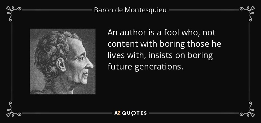 An author is a fool who, not content with boring those he lives with, insists on boring future generations. - Baron de Montesquieu