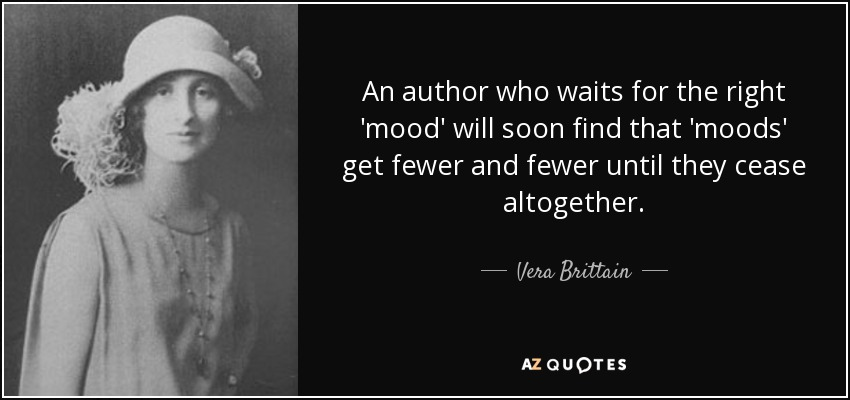 An author who waits for the right 'mood' will soon find that 'moods' get fewer and fewer until they cease altogether. - Vera Brittain