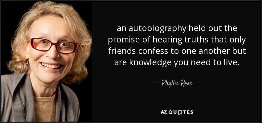 an autobiography held out the promise of hearing truths that only friends confess to one another but are knowledge you need to live. - Phyllis Rose