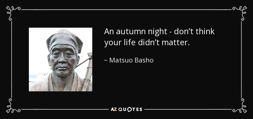 An autumn night - don't think your life didn't matter. - Matsuo Basho