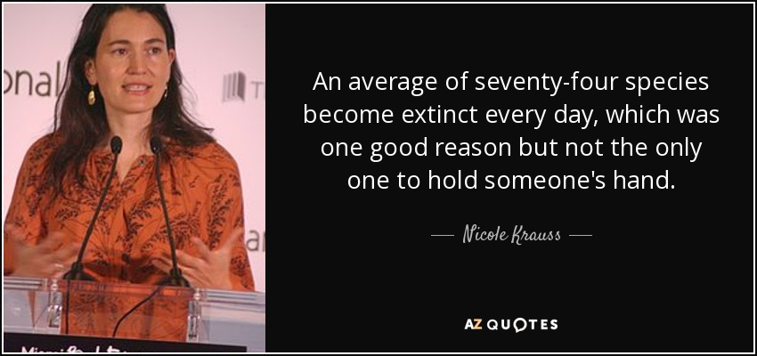 ...An average of seventy-four species become extinct every day, which was one good reason but not the only one to hold someone's hand... - Nicole Krauss