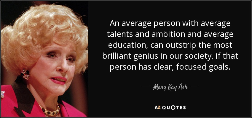 An average person with average talents and ambition and average education, can outstrip the most brilliant genius in our society, if that person has clear, focused goals. - Mary Kay Ash