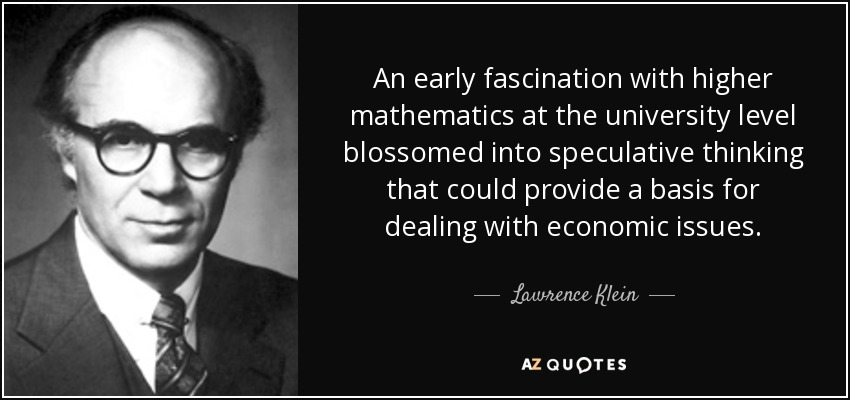 An early fascination with higher mathematics at the university level blossomed into speculative thinking that could provide a basis for dealing with economic issues. - Lawrence Klein