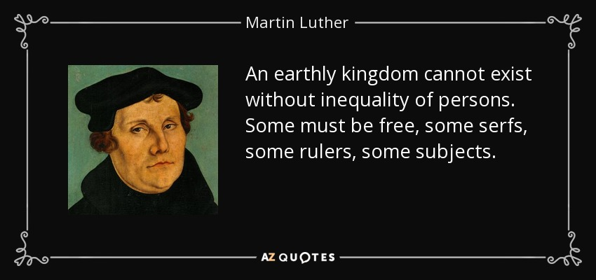 An earthly kingdom cannot exist without inequality of persons. Some must be free, some serfs, some rulers, some subjects. - Martin Luther