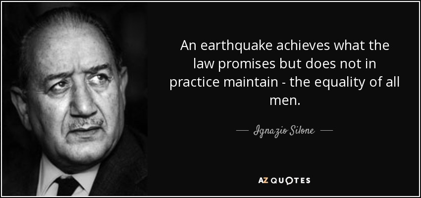 An earthquake achieves what the law promises but does not in practice maintain - the equality of all men. - Ignazio Silone